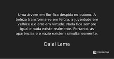 Uma árvore em flor fica despida no outono. A beleza transforma-se em feiúra, a juventude em velhice e o erro em virtude. Nada fica sempre igual e nada existe realmente. Portanto, as aparências e o... — Dalai Lama