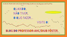 BLOG DO PROFESSOR-AHC/DIUB FÔSTER: QUANDO,NÃO TIVER, O QUE FAZER ... VISITE O: BLOG D...