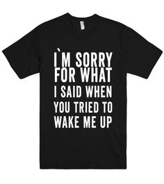 i`m sorry for what i said when you tried to wake me up t shirt – Shirtoopia