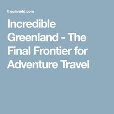 Incredible Greenland - The Final Frontier for Adventure Travel