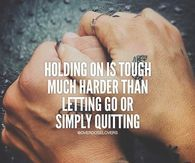 Holding On Is Tough..Much Harder Than Letting Go Or Simply Quitting
