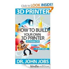 3D Printer DIY: How to Build Your Own 3D Printer from Scratch [Kindle Edition]