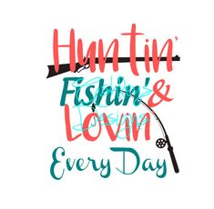 Huntin Fishin & Lovin Every Day Hunting Fishing and Loving Every Day SVG File