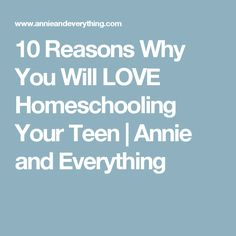 10 Reasons Why You Will LOVE Homeschooling Your Teen | Annie and Everything