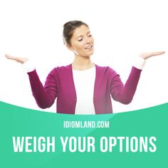 """""""Weigh your options"""" means """"to think carefully about your possibilities or choices"""". Example: I've been weighing my options for the last year, as I am really not sure what kind of career I want to have in the future. #idiom #idioms #slang #saying #sayings #phrase #phrases #expression #expressions #english #englishlanguage #learnenglish #studyenglish #language #vocabulary #dictionary #grammar #efl #esl #tesl #tefl #toefl #ielts #toeic #englishlearning"""