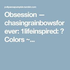 Obsession — chasingrainbowsforever: 1lifeinspired: ♥ Colors ~...