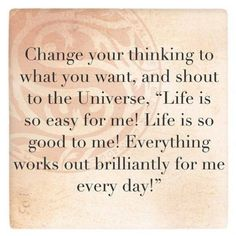 "If you think life is hard and a struggle, by the law of attraction you must experience life as hard and a struggle. Change your thinking to what you want, and shout to the Universe, ""Life is so easy for me! Life is so good to me! Everything works out brilliantly for me every day!"""