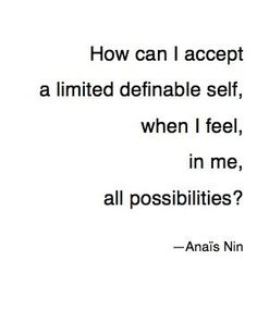 """""""How can I accept a limited definable self, when I feel, in me, all possibilities?"""" — Anaïs Nin, from The Diary of Anaïs Nin, Vol. 1: 1931-1934 (Mariner, 1969)"""