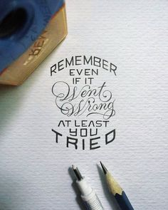 Remember: even if it went wrong, at least you tried.