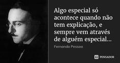 Algo especial só acontece quando não tem explicação, e sempre vem através de alguém especial... — Fernando Pessoa