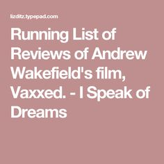 Running List of Reviews of Andrew Wakefield's film, Vaxxed. - I Speak of Dreams