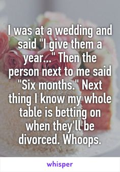 """I was at a wedding and said """"I give them a year."""" Then the person next to me said """"Six months."""" Next thing I know my whole table is betting on when they'll be divorced. Really Funny Memes, Stupid Funny Memes, Funny Relatable Memes, Funny Posts, Hilarious, True Quotes, Funny Quotes, Whisper Quotes, Whisper Confessions"""