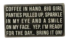"""COFFEE IN HAND, BIG GIRL PANTIES PULLED UP, SPARKLE IN MY EYE AND A SMILE ON MY FACE. YEP, I'M READY FOR  THE DAY....BRING IT ON!"" Box sign from Primitives by KathyFun signs to create conversations and make you smile. Our sentimental signs capture your feelings and last a lifetime!Size: 9"" x 5""Black Wood with vintage white letteringAll box signs are 1 3/4"" deep. Free stand on tabletop or hang for wall display."