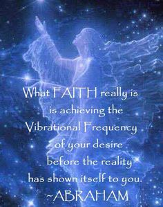 """Abraham: """"What FAITH really is is achieving the Vibrational Frequency of your desire before the reality has shown itself to you."""""""