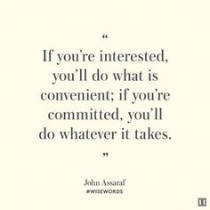 If you are interested you will do what is convenient; if you are committed, you will do whatever it takes #JohnAssaraf