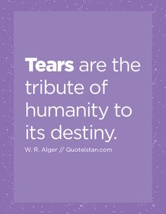 Tears are the tribute of humanity to its destiny. Quote from quoteistan Tears Quotes, Signs Of Life, Destiny, Anxiety, How Are You Feeling, Feelings, Stress