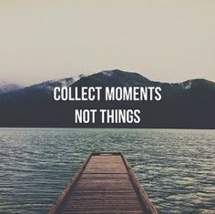 Material things break. But lifes moments can last forever. Collect moments...not things. Inspiring quote