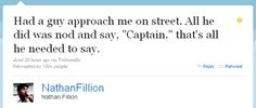 """Nathan Fillion, current star of ABC's Castle and formerly of Firefly/Serenity fame, decided to share a recent encounter he had with a fan via his Twitter account: """"Had a guy approach me on street. All he did was nod and say, """"Captain."""" That's all he needed to say."""" For those of you who didn't catch it, the fan was clearly referencing his character Malcolm Reynolds, captain of the firefly-class spaceship Serenity in the movie of the same namesake [......"""
