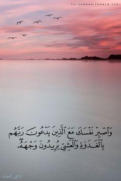 وَاصْبِرْ نَفْسَكَ مَعَ الَّذِينَ يَدْعُونَ رَبَّهُمْ بِالْغَدَاةِ وَالْعَشِيِّ يُرِيدُونَ وَجْهَهُ  And keep yourself patient with those who call upon their Lord in the morning and the evening, seeking His countenance. (Quran 18:28)