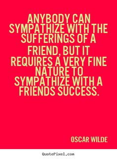 Oscar Wilde Quotes - Anybody can sympathize with the sufferings of a friend, but it requires a very fine nature to sympathize with a friends success.