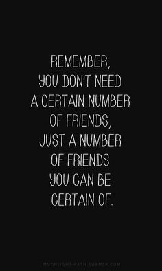 Remember you don't need a certain number of friends just a number of friends you can be certain of.  #friends #Friendship #life #quote #love
