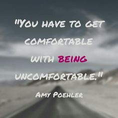 She's talking about improv, but this is so true of anything that lies out of our comfort zone, right?! Get comfortable with being uncomfortable. Amy Poehler