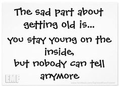 The sad part about getting old is. You stay young on the inside, but nobody can tell anymore. (So true! Favorite Quotes, Best Quotes, Life Quotes, Funny Quotes, Life Sayings, Truth Quotes, Attitude Quotes, Music Quotes, Wisdom Quotes