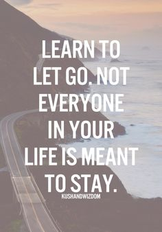 Learn To Let Go. Not Everyone In Your Life Is Meant To Stay.