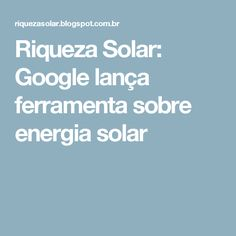Riqueza Solar: Google lança ferramenta sobre energia solar