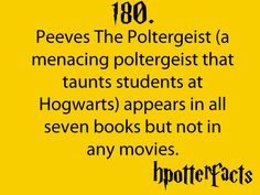 Harry Potter Facts #180:  Peeves the Poltergeist (a menacing poltergeist that taunts students at Hogwarts) appears in all seven books but not in any movies.
