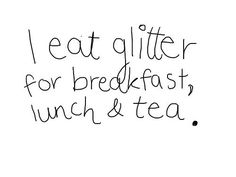 i eat glitter for breakfast lunch and tea #quote