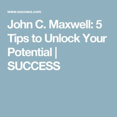 John C. Maxwell: 5 Tips to Unlock Your Potential   SUCCESS