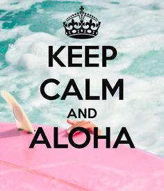 KEEP CALM AND ALOHA . . . . Because a Vacation in Hawaii is One of the Best Ideas in Life !! ~: .
