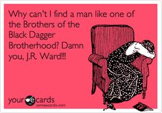 Why can't I find a man like one of the Brothers of the Black Dagger Brotherhood? Damn you, J.R. Ward!!!