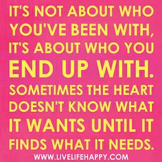 It's not about who you've been with, it's about who you end up with. Sometimes the heart doesn't know what it wants until it finds what it needs. by deeplifequotes, via Flickr