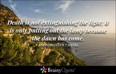 Death is not extinguishing the light; it is only putting out the lamp because the dawn has come. - Rabindranath Tagore - BrainyQuote