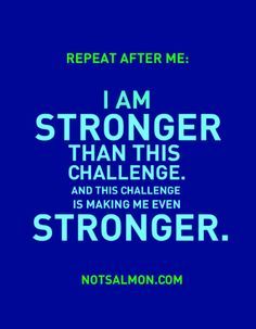 I am stronger than this challenge. And this challenge is making me even stronger.