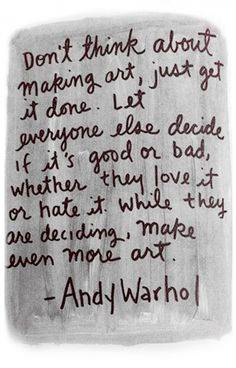"""Don't think about making art, just get it done. Let everyone else decide if it's good or bad, whether they love it or hate it. While they are deciding, make even more art."" - andy warhol"