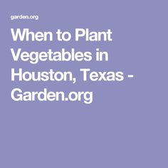 When to Plant Vegetables in Houston, Texas - Garden.org