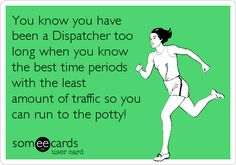 You know you have been a Dispatcher too long when you know the best time periods with the least amount of traffic so you can run to the potty!