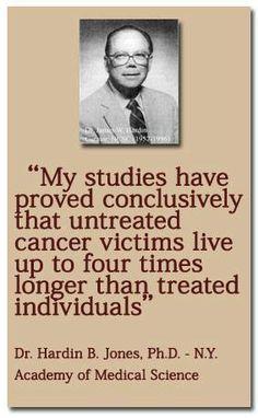 Chemotherapie bringt nicht nur nichts gegen Krebs, sondern verkürzt sogar die Lebensdauer der Patienten, im Vergleich zu jenen, die sich überhaupt nicht behandeln lassen. Dies sagt ein Professor von der Berkeley-Universität in KalifornienDr. Hardin B. Jones, der die Lebensdauer von Krebspatienten seit 25 Jahren statistisch erfasst. Bereits jeder Dritte stirbt heute an Krebs!Und jedem Betroffenen
