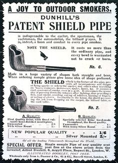 """'Dunhill's Patent Shield pipes', as introduced in early advertisements, featured a shield as a slight extension of the front part of the briar bowl, preventing """"… all inconvenience and danger of flying sparks or ash to the smoker and others when travelling on buses, tramcars, motor-cars, cycles, boats, &c."""" and were considered to be """"Invaluable in the house, …, the shield preventing the ash from dropping on the carpet, the billiard table, or the card table."""""""