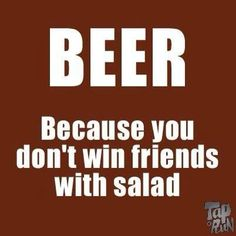 BEER because you don't win friends with salad