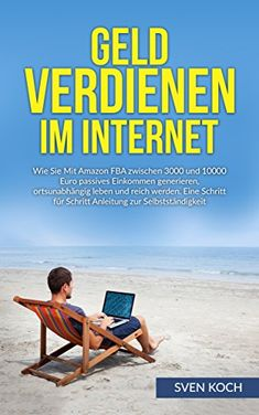 Geld verdienen im Internet: Wie Sie mit Amazon FBA zwischen 3000 und 10000 Euro passives Einkommen generieren, ortsunabhängig leben und reich werden. Eine ... verdienen im Internet, freedom business)