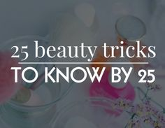 Beauty tricks every girl should know by the time they're 25