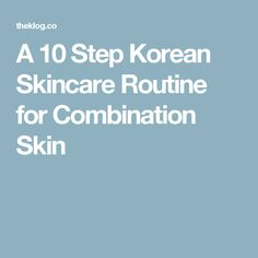 A 10 Step Korean Skincare Routine for Combination Skin