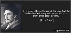 Artists are the antennae of the race but the bullet-headed many will never learn to trust their great artists. - Ezra Pound