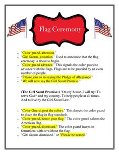 Are your girls ready for their first flag ceremony? Practice at your meeting and be ready for a formal opportunity to share your pride in the great country we live in. This is a general format script to help guide your ceremony. Girl Scout reads the highlighted text while other troop members walk and post the colors in the designated location.