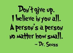 Don't give up. I believe in you all. A person's a person, no matter how small.