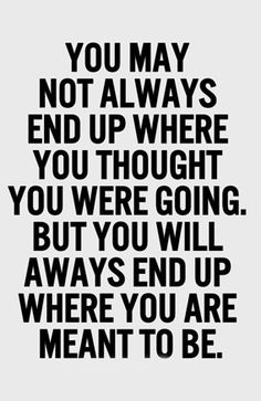 You will always end up where you are meant to be